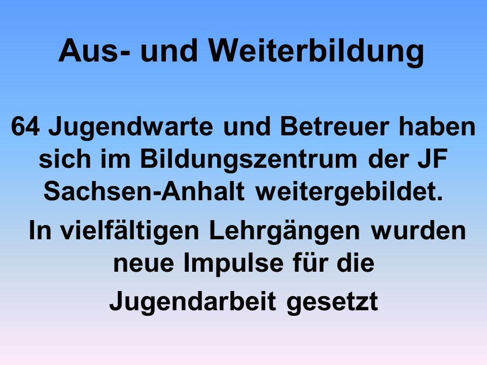 Aus- und Weiterbildung 64 Jugendwarte und Betreuer haben sich im Bildungszentrum der JF Sachsen-Anhalt weitergebildet. In vielfältigen Lehrgängen wurd