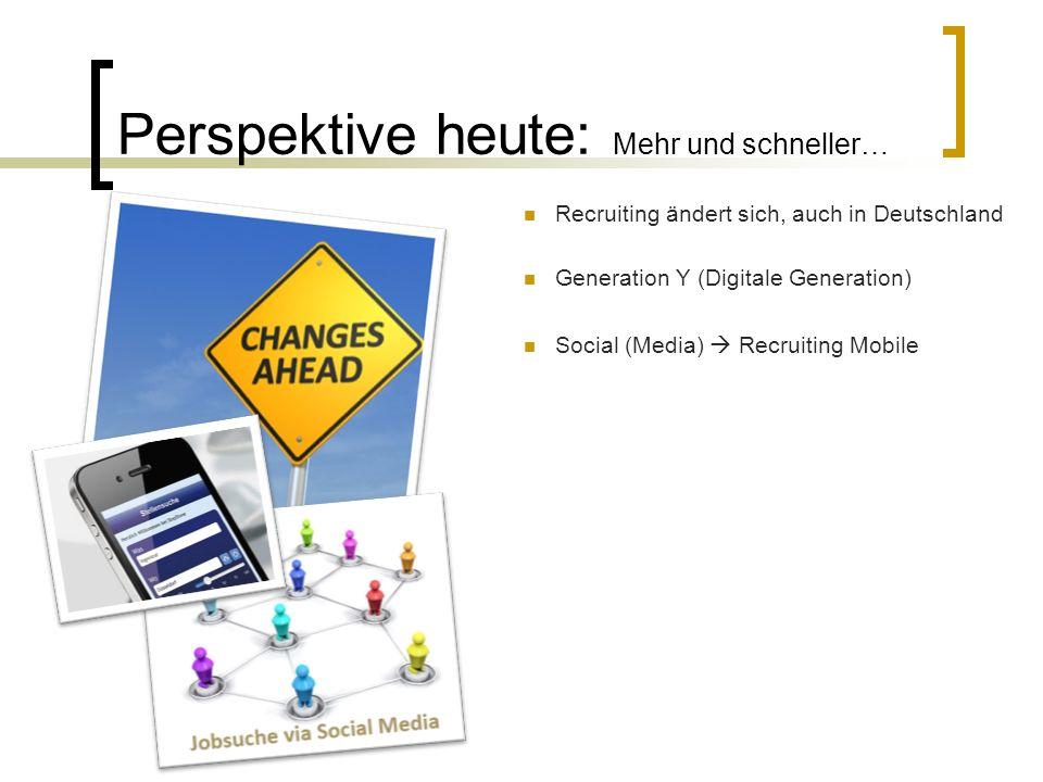 Perspektive heute: Mehr und schneller… Recruiting ändert sich, auch in Deutschland Generation Y (Digitale Generation) Social (Media)  Recruiting Mobi