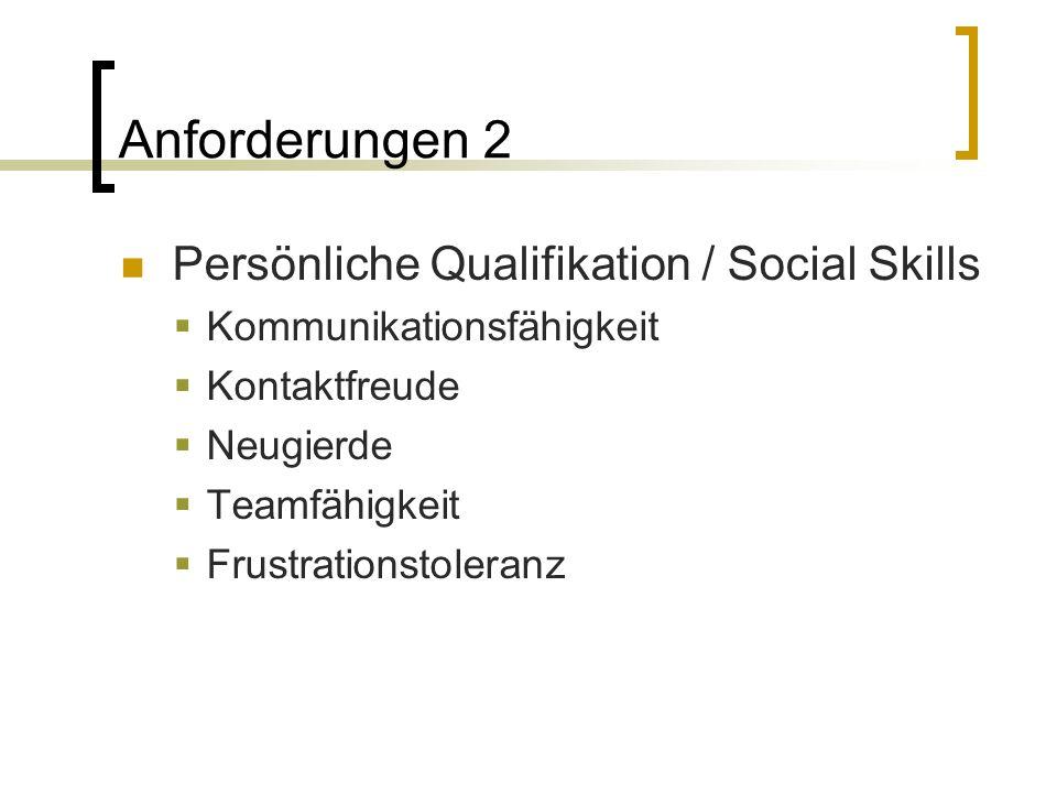 Anforderungen 2 Persönliche Qualifikation / Social Skills  Kommunikationsfähigkeit  Kontaktfreude  Neugierde  Teamfähigkeit  Frustrationstoleranz
