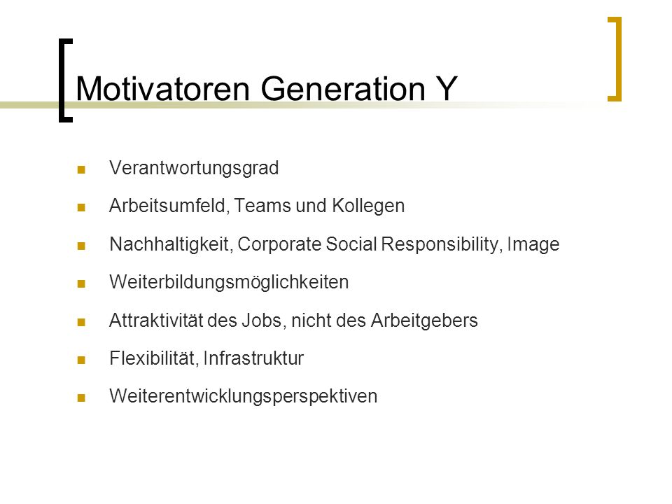 Motivatoren Generation Y Verantwortungsgrad Arbeitsumfeld, Teams und Kollegen Nachhaltigkeit, Corporate Social Responsibility, Image Weiterbildungsmöglichkeiten Attraktivität des Jobs, nicht des Arbeitgebers Flexibilität, Infrastruktur Weiterentwicklungsperspektiven