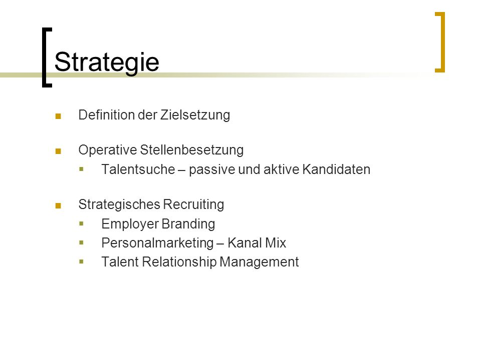 Strategie Definition der Zielsetzung Operative Stellenbesetzung  Talentsuche – passive und aktive Kandidaten Strategisches Recruiting  Employer Branding  Personalmarketing – Kanal Mix  Talent Relationship Management