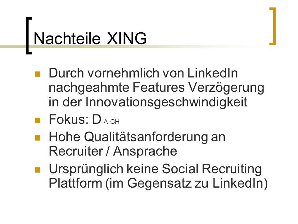 Nachteile XING Durch vornehmlich von LinkedIn nachgeahmte Features Verzögerung in der Innovationsgeschwindigkeit Fokus: D -A-CH Hohe Qualitätsanforderung an Recruiter / Ansprache Ursprünglich keine Social Recruiting Plattform (im Gegensatz zu LinkedIn)