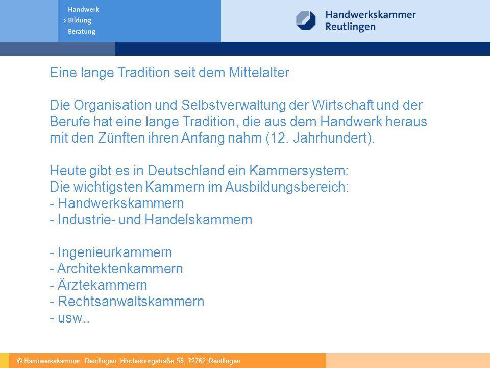 © Handwerkskammer Reutlingen, Hindenburgstraße 58, 72762 Reutlingen e Eine lange Tradition seit dem Mittelalter Die Organisation und Selbstverwaltung der Wirtschaft und der Berufe hat eine lange Tradition, die aus dem Handwerk heraus mit den Zünften ihren Anfang nahm (12.