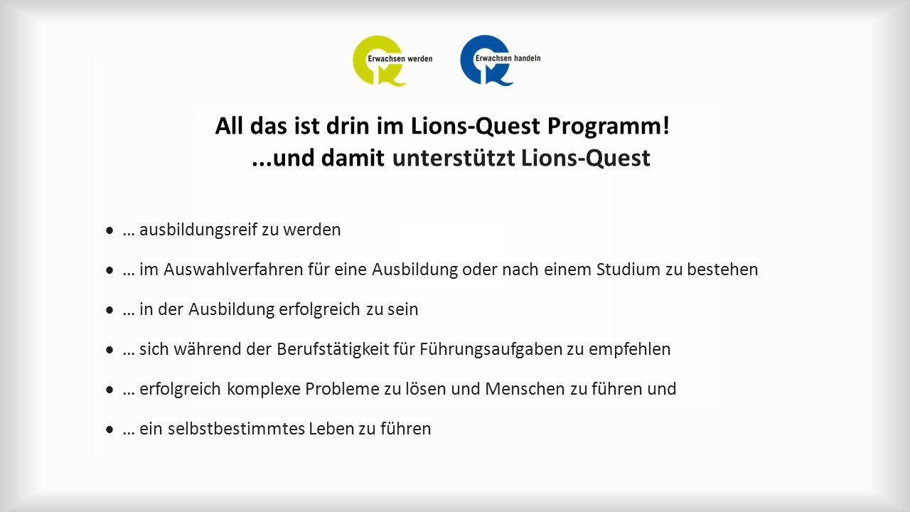 All das ist drin im Lions-Quest Programm!...und damit unterstützt Lions-Quest  … ausbildungsreif zu werden  … im Auswahlverfahren für eine Ausbildung oder nach einem Studium zu bestehen  … in der Ausbildung erfolgreich zu sein  … sich während der Berufstätigkeit für Führungsaufgaben zu empfehlen  … erfolgreich komplexe Probleme zu lösen und Menschen zu führen und  … ein selbstbestimmtes Leben zu führen