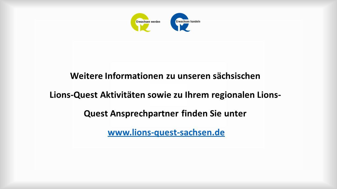 Weitere Informationen zu unseren sächsischen Lions-Quest Aktivitäten sowie zu Ihrem regionalen Lions- Quest Ansprechpartner finden Sie unter www.lions-quest-sachsen.dewww.lions-quest-sachsen.de