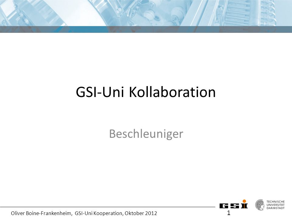 Oliver Boine-Frankenheim, GSI-Uni Kooperation, Oktober 2012 GSI-Uni Kollaboration Beschleuniger 1