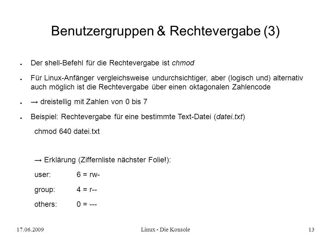 17.06.2009Linux - Die Konsole13 Benutzergruppen & Rechtevergabe (3) ● Der shell-Befehl für die Rechtevergabe ist chmod ● Für Linux-Anfänger vergleichsweise undurchsichtiger, aber (logisch und) alternativ auch möglich ist die Rechtevergabe über einen oktagonalen Zahlencode ● → dreistellig mit Zahlen von 0 bis 7 ● Beispiel: Rechtevergabe für eine bestimmte Text-Datei (datei.txt) chmod 640 datei.txt → Erklärung (Ziffernliste nächster Folie!): user:6 = rw- group:4 = r-- others:0 = ---