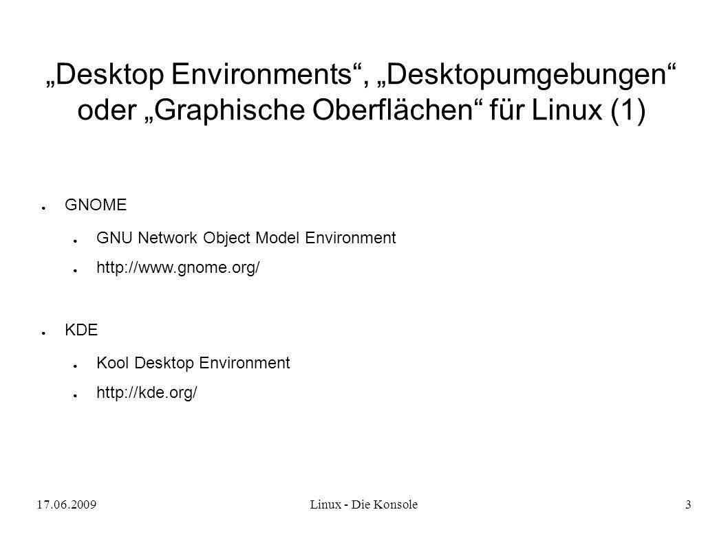 "17.06.2009Linux - Die Konsole3 ""Desktop Environments , ""Desktopumgebungen oder ""Graphische Oberflächen für Linux (1) ● GNOME ● GNU Network Object Model Environment ● http://www.gnome.org/ ● KDE ● Kool Desktop Environment ● http://kde.org/"