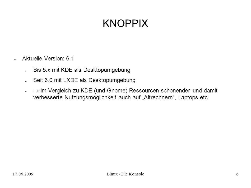 """17.06.2009Linux - Die Konsole6 KNOPPIX ● Aktuelle Version: 6.1 ● Bis 5.x mit KDE als Desktopumgebung ● Seit 6.0 mit LXDE als Desktopumgebung ● → im Vergleich zu KDE (und Gnome) Ressourcen-schonender und damit verbesserte Nutzungsmöglichkeit auch auf """"Altrechnern , Laptops etc."""