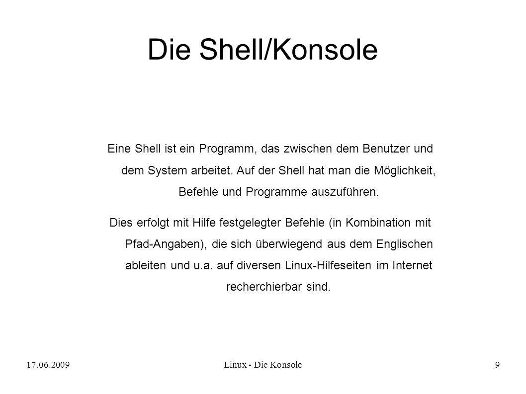 17.06.2009Linux - Die Konsole9 Die Shell/Konsole Eine Shell ist ein Programm, das zwischen dem Benutzer und dem System arbeitet.