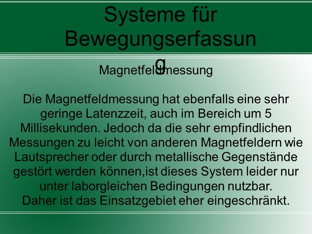 Systeme für Bewegungserfassun g Magnetfeldmessung Die Magnetfeldmessung hat ebenfalls eine sehr geringe Latenzzeit, auch im Bereich um 5 Millisekunden