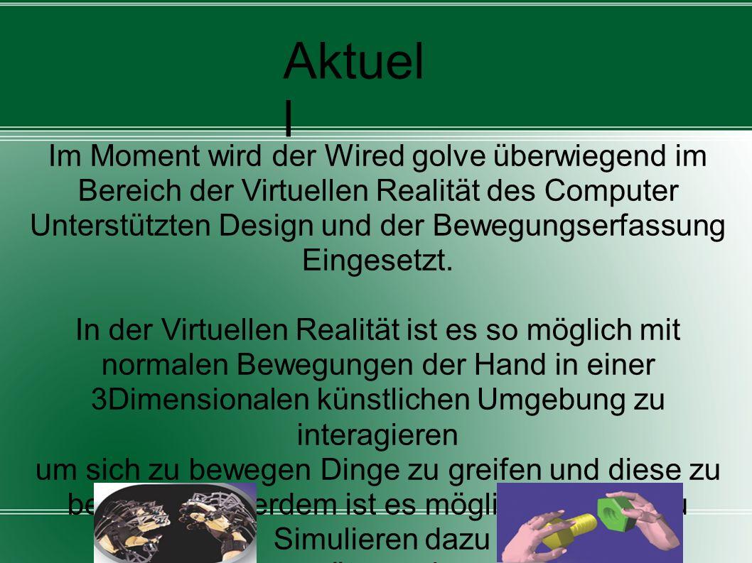 Aktuel l Im Moment wird der Wired golve überwiegend im Bereich der Virtuellen Realität des Computer Unterstützten Design und der Bewegungserfassung Ei