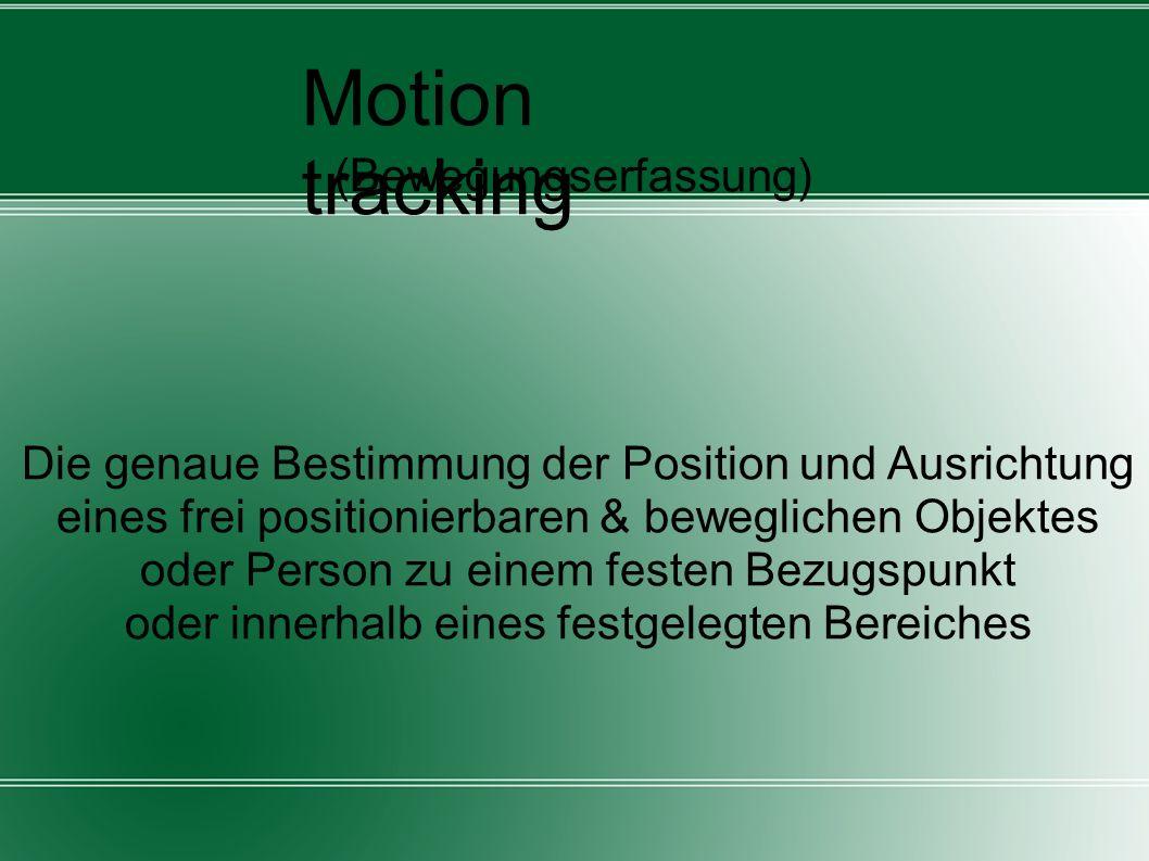Motion tracking (Bewegungserfassung) Die genaue Bestimmung der Position und Ausrichtung eines frei positionierbaren & beweglichen Objektes oder Person