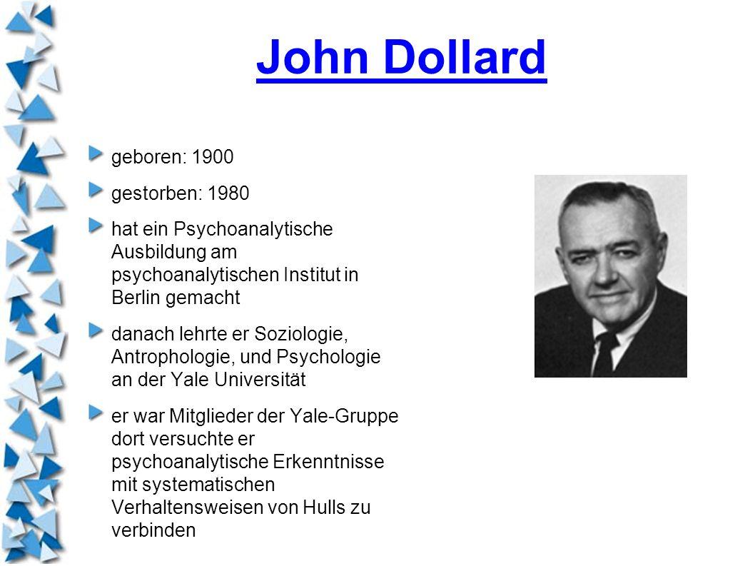 John Dollard geboren: 1900 gestorben: 1980 hat ein Psychoanalytische Ausbildung am psychoanalytischen Institut in Berlin gemacht danach lehrte er Sozi