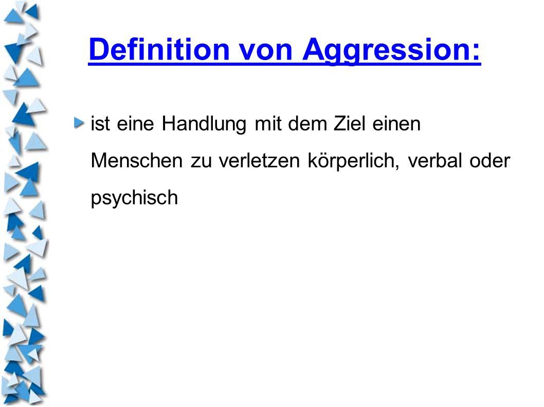 Definition von Aggression: ist eine Handlung mit dem Ziel einen Menschen zu verletzen körperlich, verbal oder psychisch