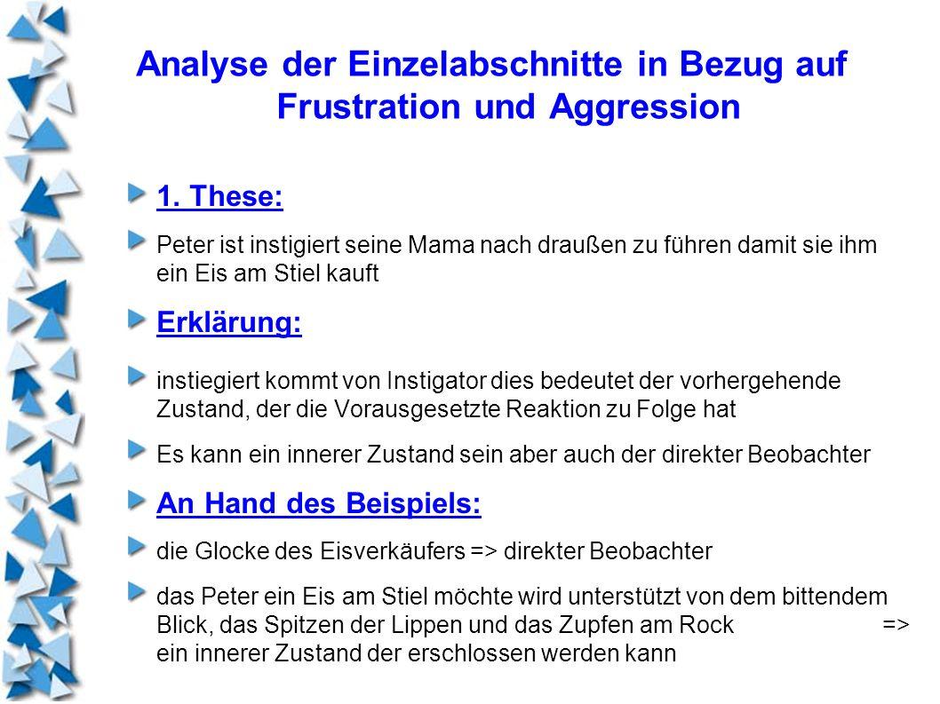 Analyse der Einzelabschnitte in Bezug auf Frustration und Aggression 1. These: Peter ist instigiert seine Mama nach draußen zu führen damit sie ihm ei