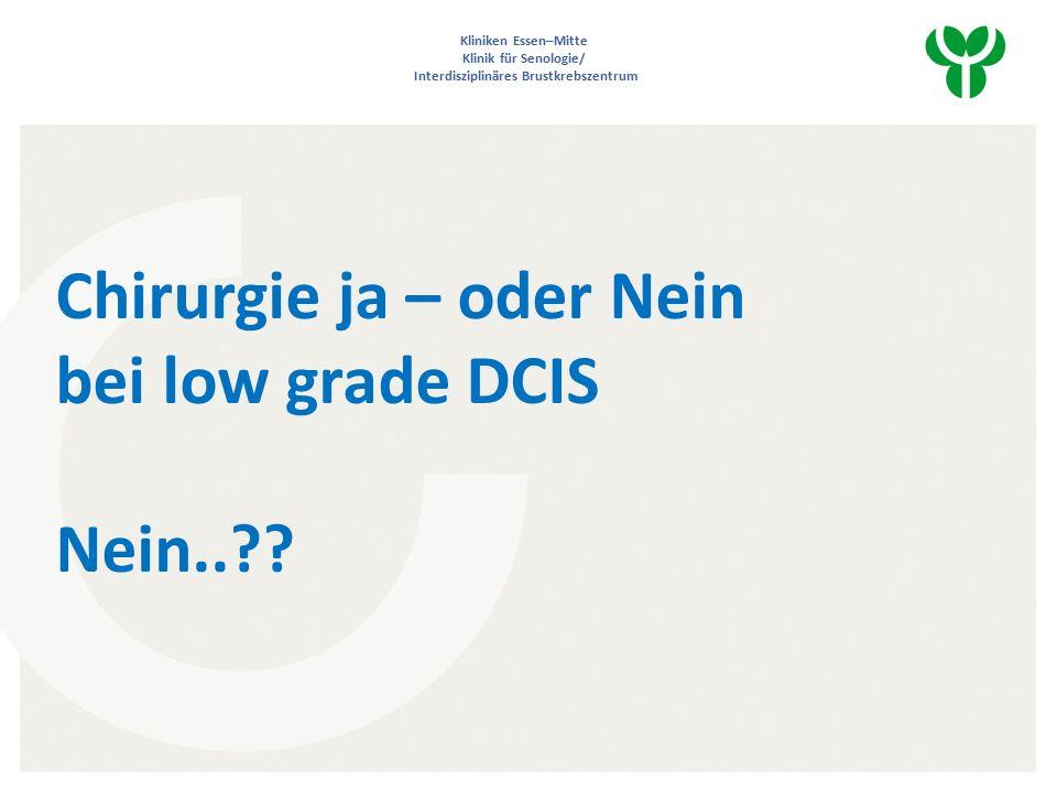 Kliniken Essen–Mitte Klinik für Senologie/ Interdisziplinäres Brustkrebszentrum Chirurgie ja – oder Nein bei low grade DCIS Nein..
