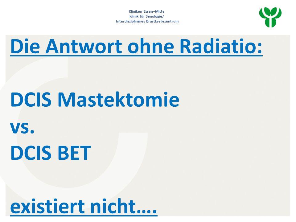 Kliniken Essen–Mitte Klinik für Senologie/ Interdisziplinäres Brustkrebszentrum Die Antwort ohne Radiatio: DCIS Mastektomie vs.