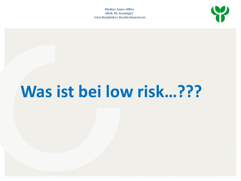 Kliniken Essen–Mitte Klinik für Senologie/ Interdisziplinäres Brustkrebszentrum Was ist bei low risk…