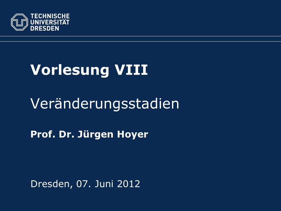Vorlesung VIII Veränderungsstadien Prof. Dr. Jürgen Hoyer Dresden, 07. Juni 2012