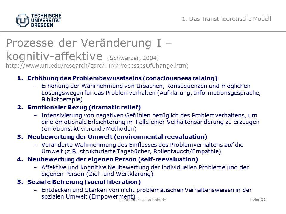 Folie 21 Gesundheitspsychologie Prozesse der Veränderung I – kognitiv-affektive (Schwarzer, 2004; http://www.uri.edu/research/cprc/TTM/ProcessesOfChange.htm) 1.Erhöhung des Problembewusstseins (consciousness raising) –Erhöhung der Wahrnehmung von Ursachen, Konsequenzen und möglichen Lösungswegen für das Problemverhalten (Aufklärung, Informationsgespräche, Bibliotherapie) 2.Emotionaler Bezug (dramatic relief) –Intensivierung von negativen Gefühlen bezüglich des Problemverhaltens, um eine emotionale Erleichterung im Falle einer Verhaltensänderung zu erzeugen (emotionsaktivierende Methoden) 3.Neubewertung der Umwelt (environmental reevaluation) –Veränderte Wahrnehmung des Einflusses des Problemverhaltens auf die Umwelt (z.B.