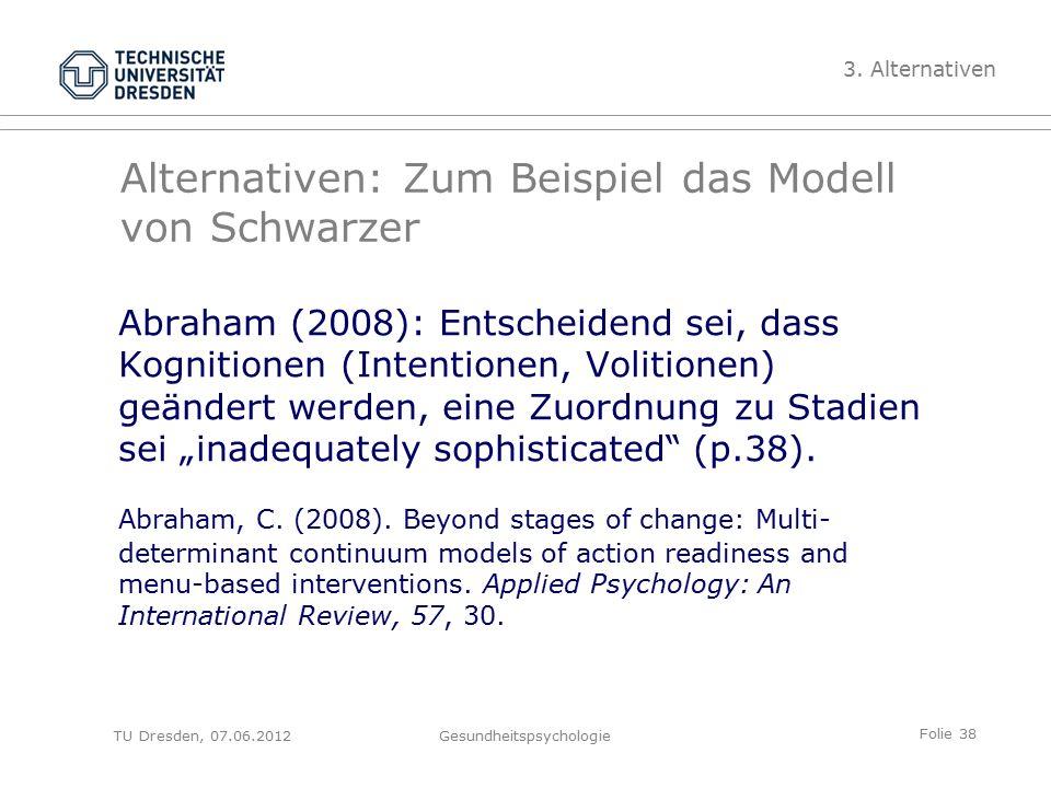 """Folie 38 TU Dresden, 07.06.2012Gesundheitspsychologie Alternativen: Zum Beispiel das Modell von Schwarzer Abraham (2008): Entscheidend sei, dass Kognitionen (Intentionen, Volitionen) geändert werden, eine Zuordnung zu Stadien sei """"inadequately sophisticated (p.38)."""