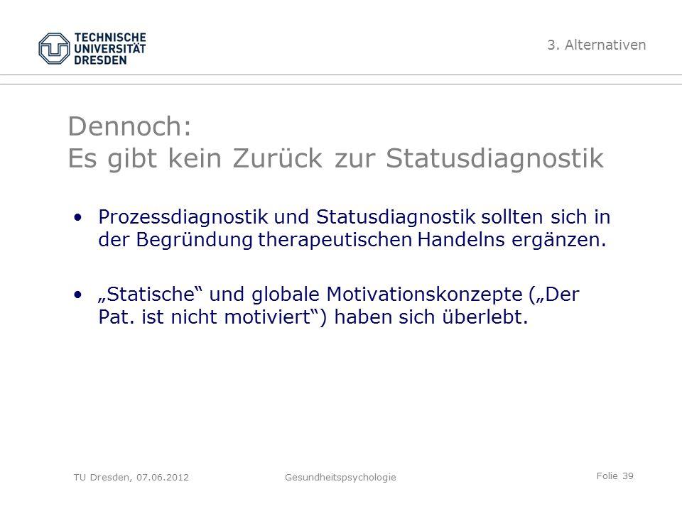 Folie 39 TU Dresden, 07.06.2012Gesundheitspsychologie Dennoch: Es gibt kein Zurück zur Statusdiagnostik Prozessdiagnostik und Statusdiagnostik sollten sich in der Begründung therapeutischen Handelns ergänzen.
