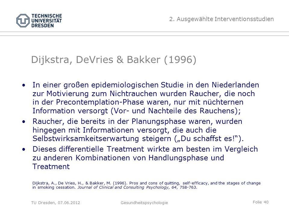 """Folie 40 TU Dresden, 07.06.2012Gesundheitspsychologie Dijkstra, DeVries & Bakker (1996) In einer großen epidemiologischen Studie in den Niederlanden zur Motivierung zum Nichtrauchen wurden Raucher, die noch in der Precontemplation-Phase waren, nur mit nüchternen Information versorgt (Vor- und Nachteile des Rauchens); Raucher, die bereits in der Planungsphase waren, wurden hingegen mit Informationen versorgt, die auch die Selbstwirksamkeitserwartung steigern (""""Du schaffst es! )."""