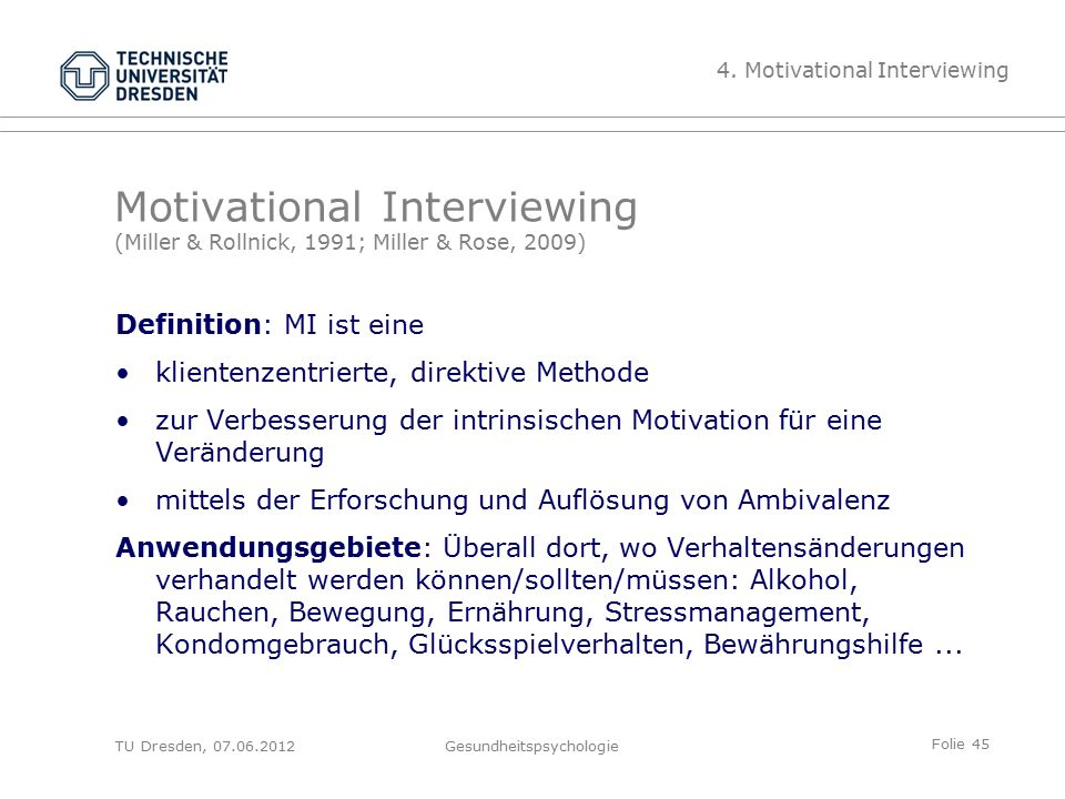 Folie 45 TU Dresden, 07.06.2012Gesundheitspsychologie Motivational Interviewing (Miller & Rollnick, 1991; Miller & Rose, 2009) Definition: MI ist eine
