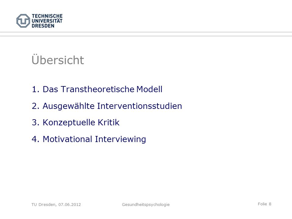 Folie 8 TU Dresden, 07.06.2012Gesundheitspsychologie Übersicht 1.Das Transtheoretische Modell 2.Ausgewählte Interventionsstudien 3.Konzeptuelle Kritik 4.Motivational Interviewing