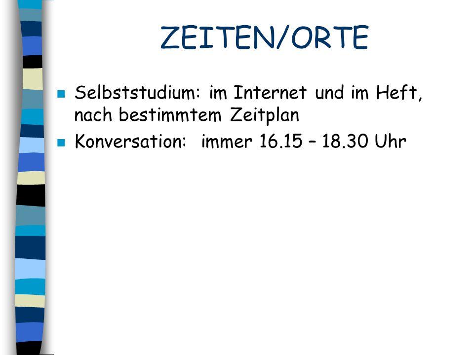 ZEITEN/ORTE n Selbststudium: im Internet und im Heft, nach bestimmtem Zeitplan n Konversation: immer 16.15 – 18.30 Uhr