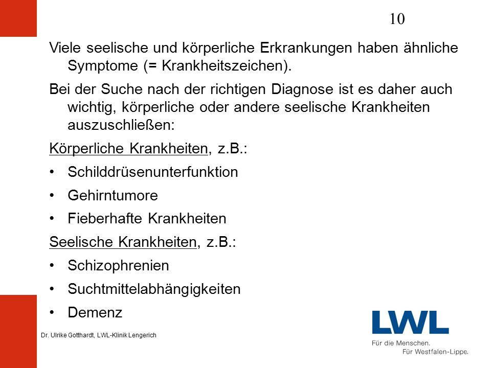 Dr. Ulrike Gotthardt, LWL-Klinik Lengerich 10 Viele seelische und körperliche Erkrankungen haben ähnliche Symptome (= Krankheitszeichen). Bei der Such