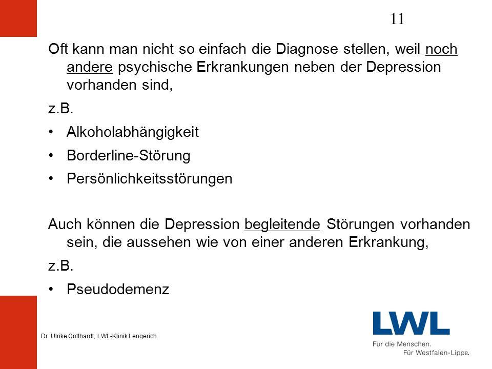 Dr. Ulrike Gotthardt, LWL-Klinik Lengerich 11 Oft kann man nicht so einfach die Diagnose stellen, weil noch andere psychische Erkrankungen neben der D