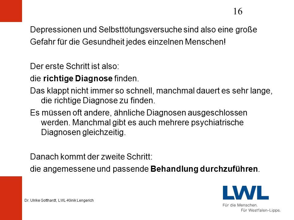 Dr. Ulrike Gotthardt, LWL-Klinik Lengerich 16 Depressionen und Selbsttötungsversuche sind also eine große Gefahr für die Gesundheit jedes einzelnen Me