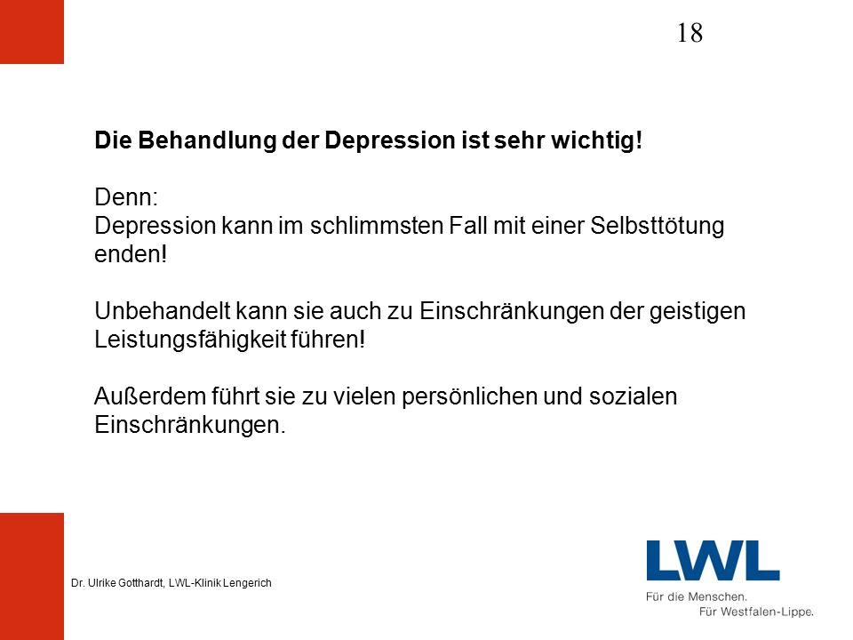 Dr. Ulrike Gotthardt, LWL-Klinik Lengerich 18 Die Behandlung der Depression ist sehr wichtig.
