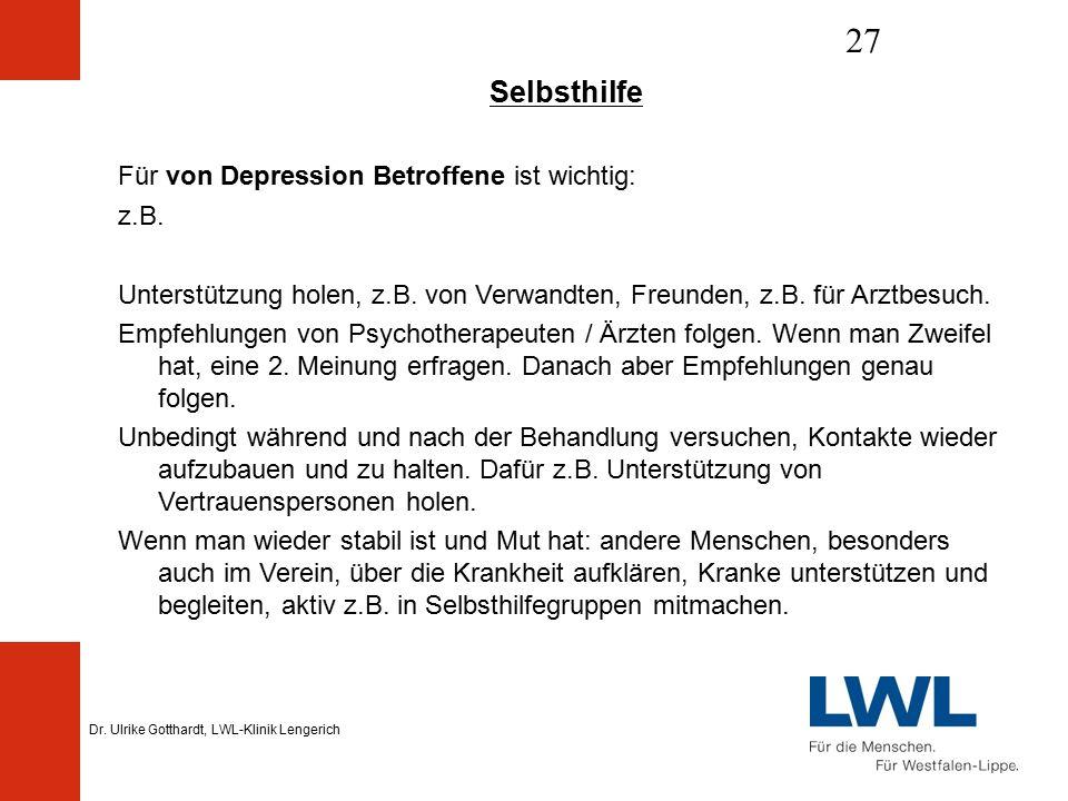 Dr. Ulrike Gotthardt, LWL-Klinik Lengerich 27 Selbsthilfe Für von Depression Betroffene ist wichtig: z.B. Unterstützung holen, z.B. von Verwandten, Fr