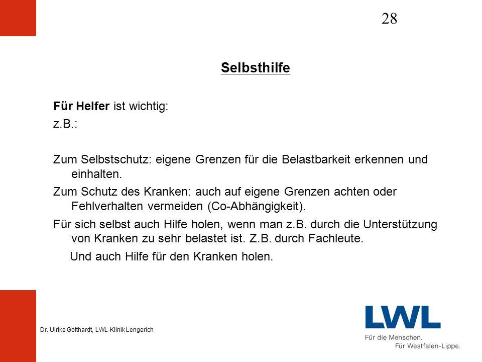 Dr. Ulrike Gotthardt, LWL-Klinik Lengerich 28 Selbsthilfe Für Helfer ist wichtig: z.B.: Zum Selbstschutz: eigene Grenzen für die Belastbarkeit erkenne