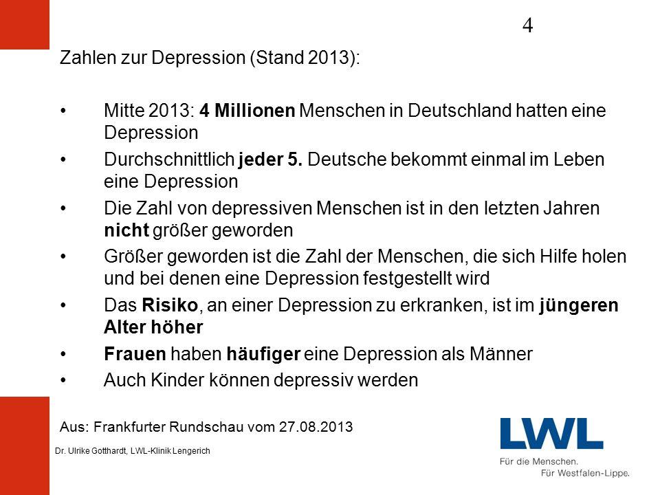 Dr. Ulrike Gotthardt, LWL-Klinik Lengerich 4 Aus: Frankfurter Rundschau vom 27.08.2013 Zahlen zur Depression (Stand 2013): Mitte 2013: 4 Millionen Men