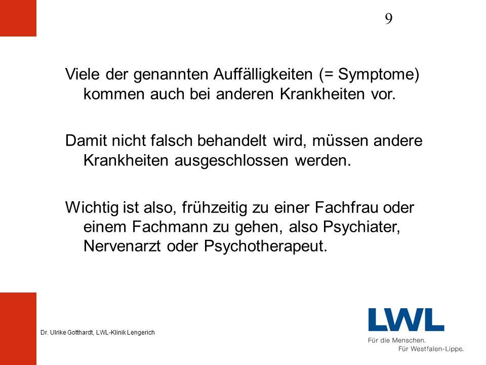 Dr. Ulrike Gotthardt, LWL-Klinik Lengerich 9 Viele der genannten Auffälligkeiten (= Symptome) kommen auch bei anderen Krankheiten vor. Damit nicht fal