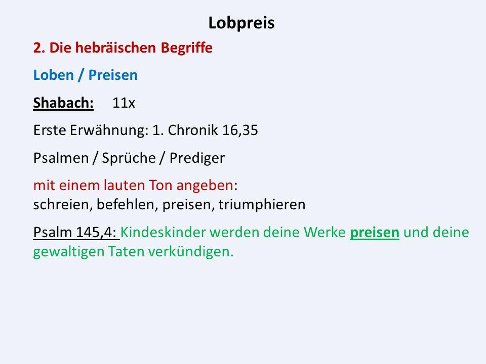 Lobpreis 2. Die hebräischen Begriffe Loben / Preisen Shabach: 11x Erste Erwähnung: 1.