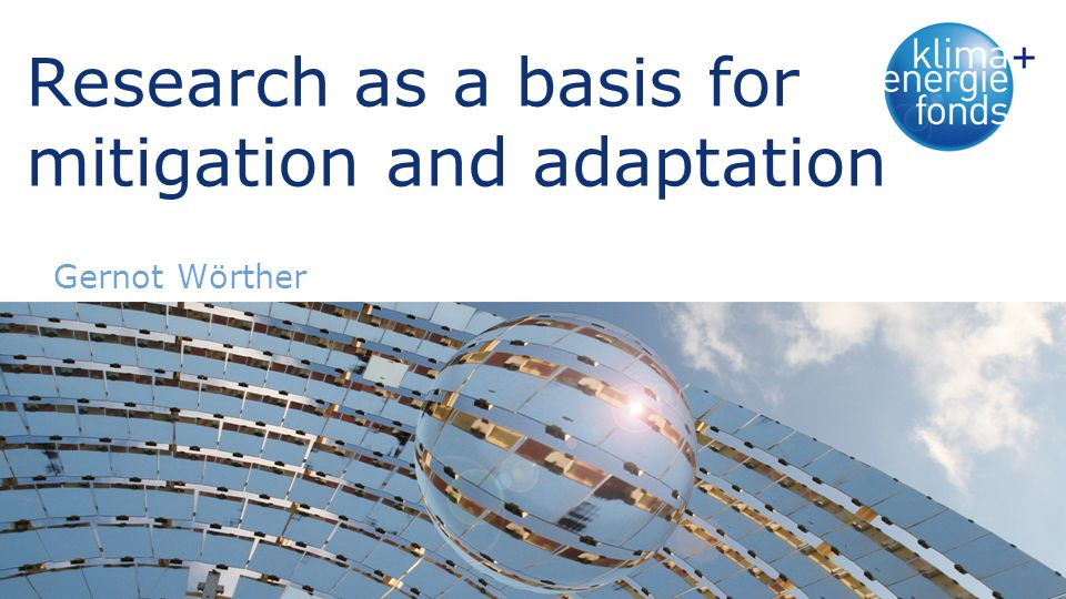 Research as a basis for mitigation and adaptation Gernot Wörther