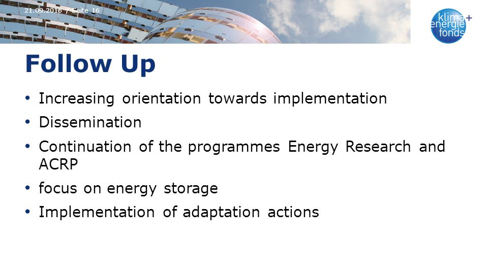 Follow Up Increasing orientation towards implementation Dissemination Continuation of the programmes Energy Research and ACRP focus on energy storage Implementation of adaptation actions 21.09.2016 / Seite 16
