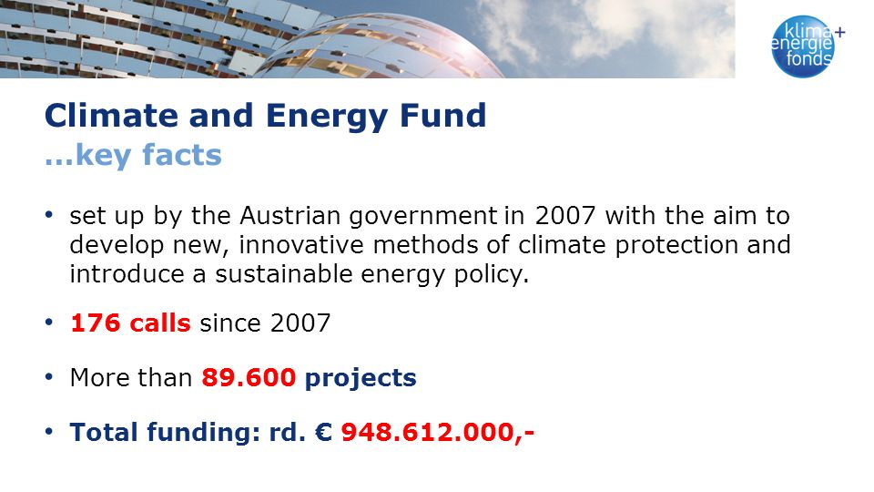 Climate and Energy Fund …key facts set up by the Austrian government in 2007 with the aim to develop new, innovative methods of climate protection and introduce a sustainable energy policy.