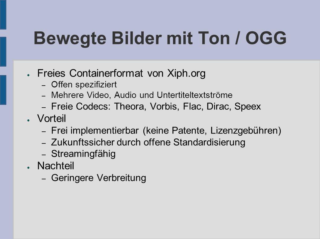 Bewegte Bilder mit Ton / OGG ● Freies Containerformat von Xiph.org – Offen spezifiziert – Mehrere Video, Audio und Untertiteltextströme – Freie Codecs