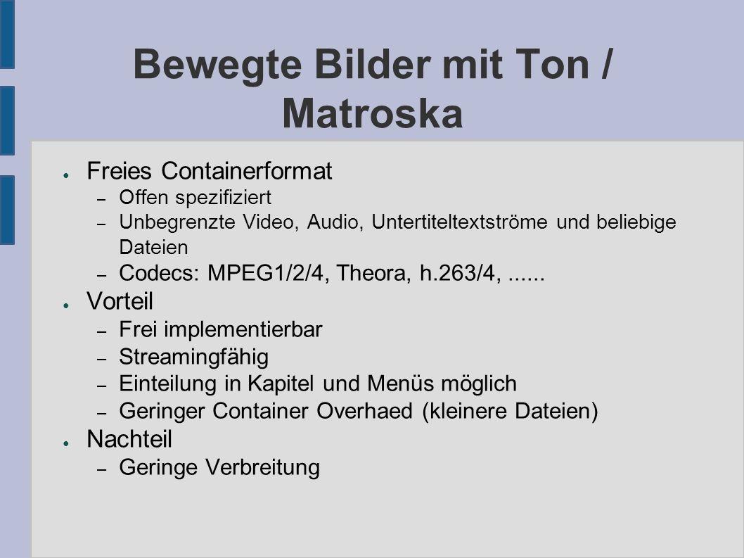 Bewegte Bilder mit Ton / Matroska ● Freies Containerformat – Offen spezifiziert – Unbegrenzte Video, Audio, Untertiteltextströme und beliebige Dateien