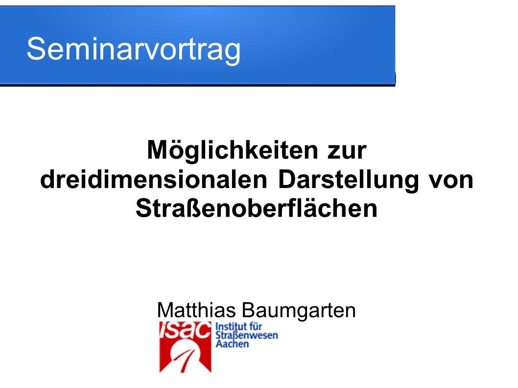 Seminarvortrag Möglichkeiten zur dreidimensionalen Darstellung von Straßenoberflächen Matthias Baumgarten