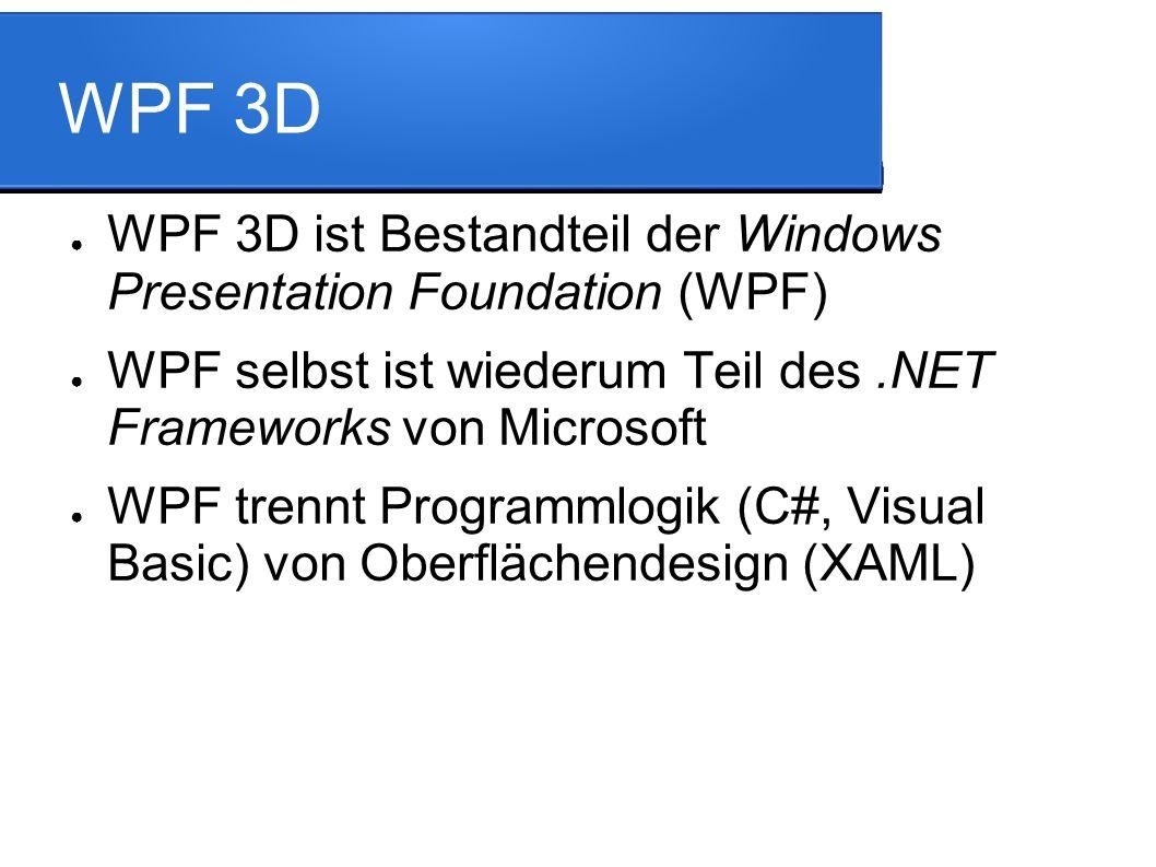 WPF 3D ● WPF 3D ist Bestandteil der Windows Presentation Foundation (WPF) ● WPF selbst ist wiederum Teil des.NET Frameworks von Microsoft ● WPF trennt Programmlogik (C#, Visual Basic) von Oberflächendesign (XAML)