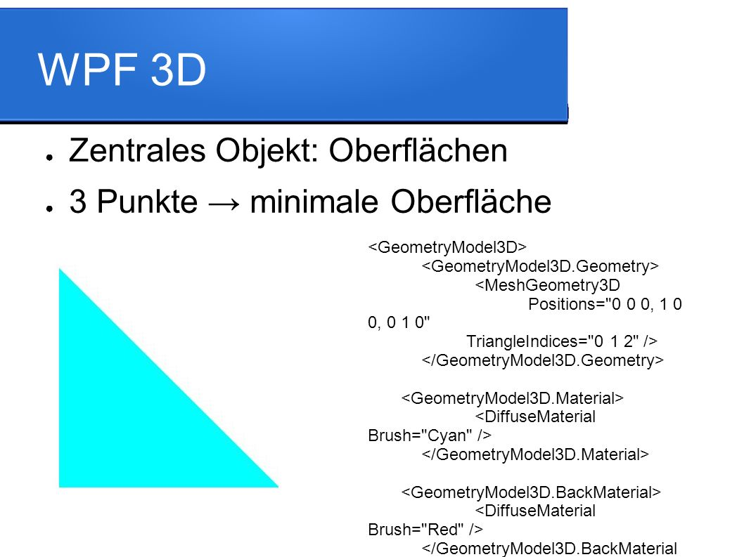 WPF 3D ● Zentrales Objekt: Oberflächen ● 3 Punkte → minimale Oberfläche <MeshGeometry3D Positions= 0 0 0, 1 0 0, 0 1 0 TriangleIndices= 0 1 2 />