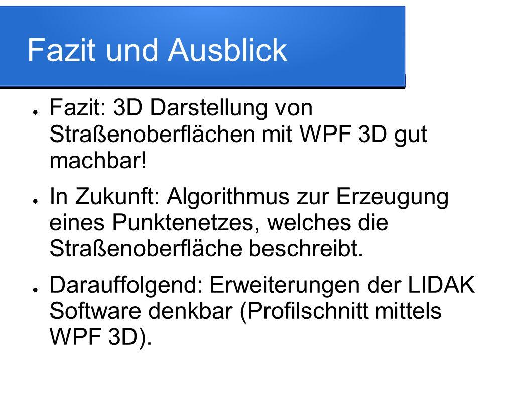 Fazit und Ausblick ● Fazit: 3D Darstellung von Straßenoberflächen mit WPF 3D gut machbar.