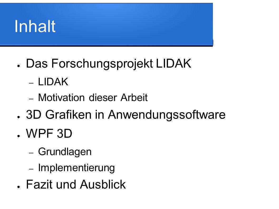 Inhalt ● Das Forschungsprojekt LIDAK – LIDAK – Motivation dieser Arbeit ● 3D Grafiken in Anwendungssoftware ● WPF 3D – Grundlagen – Implementierung ● Fazit und Ausblick